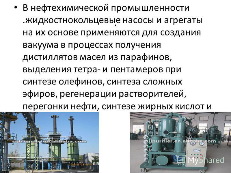 . В нефтехимической промышленности.жидкостно кольцевые насосы и агрегаты на их основе применяются для создания вакуума в процессах получения дистиллятов масел из парафинов, выделения тетра- и пентаметров при синтезе олефинов, синтеза сложных эфиров,