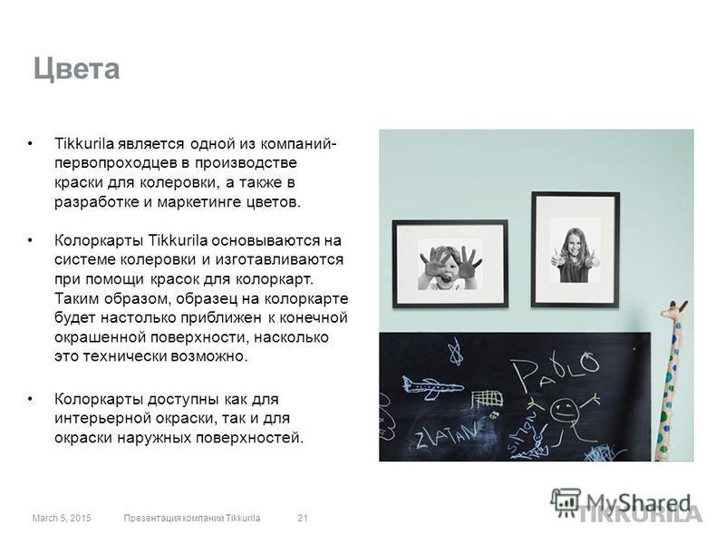 Цвета Tikkurila является одной из компаний- первопроходцев в производстве краски для колеровки, а также в разработке и маркетинге цветов. Колоркарты Tikkurila основываются на системе колеровки и изготавливаются при помощи красок для колоркарт. Таким