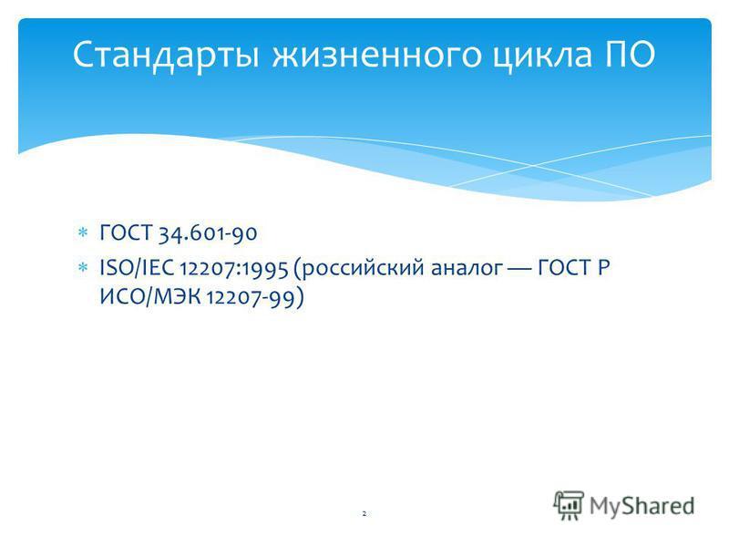 ГОСТ 34.601-90 ISO/IEC 12207:1995 (российский аналог ГОСТ Р ИСО/МЭК 12207-99) Стандарты жизненного цикла ПО 2