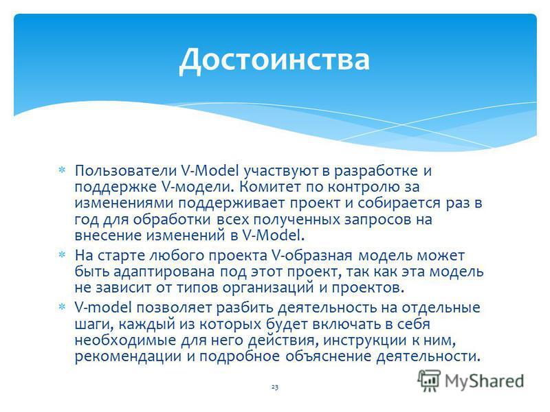 Пользователи V-Model участвуют в разработке и поддержке V-модели. Комитет по контролю за изменениями поддерживает проект и собирается раз в год для обработки всех полученных запросов на внесение изменений в V-Model. На старте любого проекта V-образна
