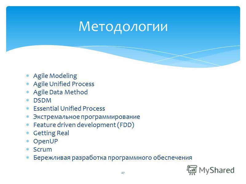 Agile Modeling Agile Unified Process Agile Data Method DSDM Essential Unified Process Экстремальное программирование Feature driven development (FDD) Getting Real OpenUP Scrum Бережливая разработка программного обеспечения Методологии 27