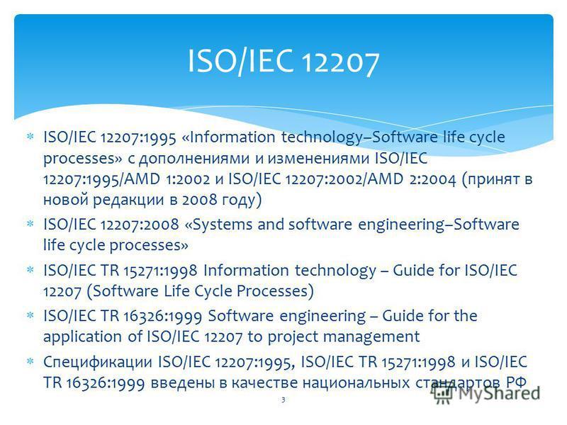 ISO/IEC 12207:1995 «Information technology–Software life cycle processes» с дополнениями и изменениями ISO/IEC 12207:1995/AMD 1:2002 и ISO/IEC 12207:2002/AMD 2:2004 (принят в новой редакции в 2008 году) ISO/IEC 12207:2008 «Systems and software engine