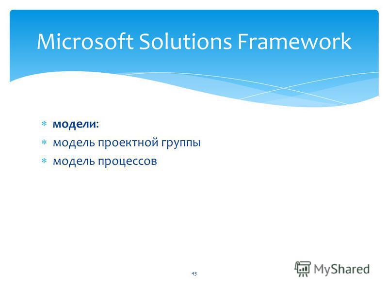 модели: модель проектной группы модель процессов Microsoft Solutions Framework 43