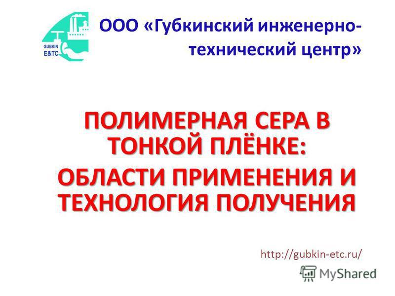 ПОЛИМЕРНАЯ СЕРА В ТОНКОЙ ПЛЁНКЕ: ОБЛАСТИ ПРИМЕНЕНИЯ И ТЕХНОЛОГИЯ ПОЛУЧЕНИЯ http://gubkin-etc.ru/ ООО «Губкинский инженерно- технический центр»