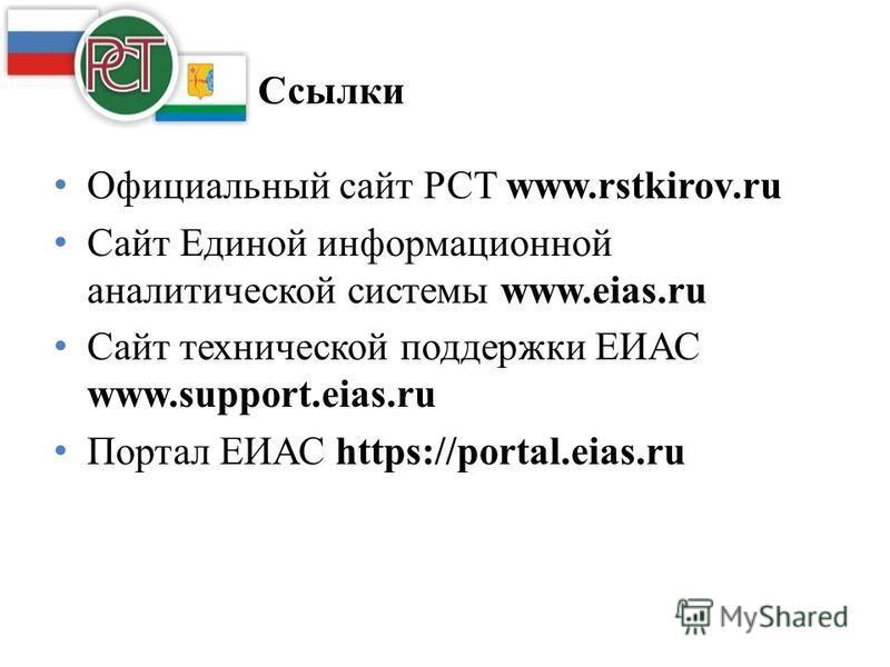 Ссылки Официальный сайт РСТ www.rstkirov.ru Сайт Единой информационной аналитической системы www.eias.ru Сайт технической поддержки ЕИАС www.support.eias.ru Портал ЕИАС https://portal.eias.ru