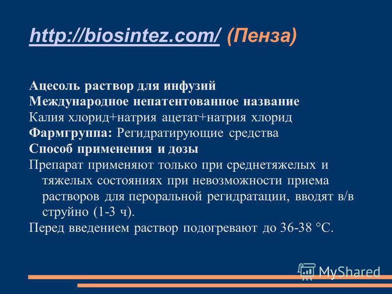 http://biosintez.com/http://biosintez.com/ (Пенза) Ацесоль раствор для инфузий Международное непатентованное название Калия хлорид+натрия ацетат+натрия хлорид Фармгруппа: Регидратирующие средства Способ применения и дозы Препарат применяют только при