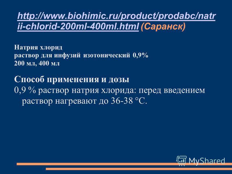 http://www.biohimic.ru/product/prodabc/natr ii-chlorid-200ml-400ml.htmlhttp://www.biohimic.ru/product/prodabc/natr ii-chlorid-200ml-400ml.html (Саранск) Натрия хлорид раствор для инфузий изотонический 0,9% 200 мл, 400 мл Способ применения и дозы 0,9