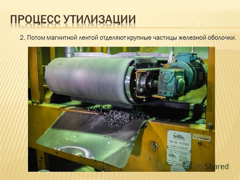 2. Потом магнитной лентой отделяют крупные частицы железной оболочки.