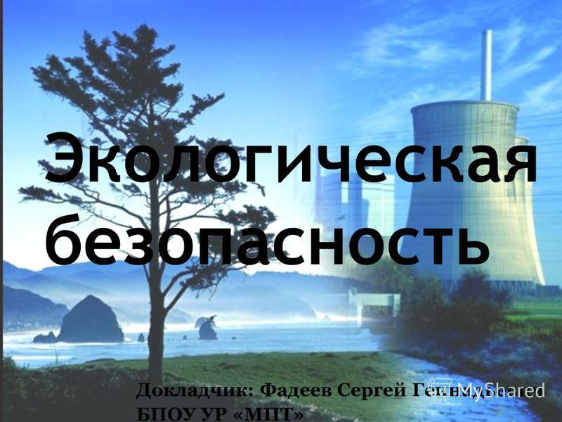 Экологическая безопасность Докладчик: Фадеев Сергей Геннадьевич БПОУ УР «МПТ»