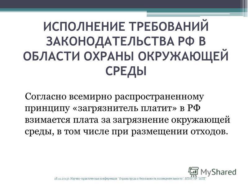 ИСПОЛНЕНИЕ ТРЕБОВАНИЙ ЗАКОНОДАТЕЛЬСТВА РФ В ОБЛАСТИ ОХРАНЫ ОКРУЖАЮЩЕЙ СРЕДЫ Согласно всемирно распространенному принципу «загрязнитель платит» в РФ взимается плата за загрязнение окружающей среды, в том числе при размещении отходов. 28.11.2013 г. Нау