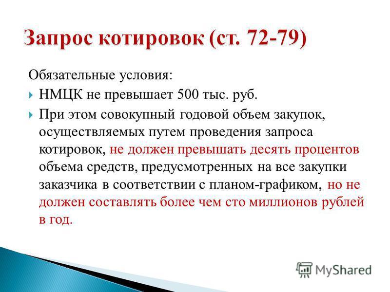 Обязательные условия: НМЦК не превышает 500 тыс. руб. При этом совокупный годовой объем закупок, осуществляемых путем проведения запроса котировок, не должен превышать десять процентов объема средств, предусмотренных на все закупки заказчика в соотве