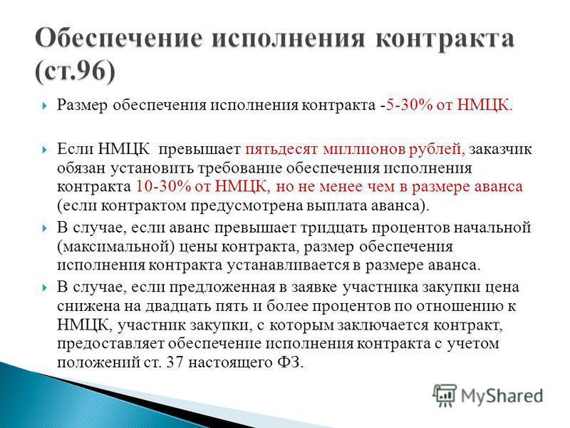 Размер обеспечения исполнения контракта -5-30% от НМЦК. Если НМЦК превышает пятьдесят миллионов рублей, заказчик обязан установить требование обеспечения исполнения контракта 10-30% от НМЦК, но не менее чем в размере аванса (если контрактом предусмот
