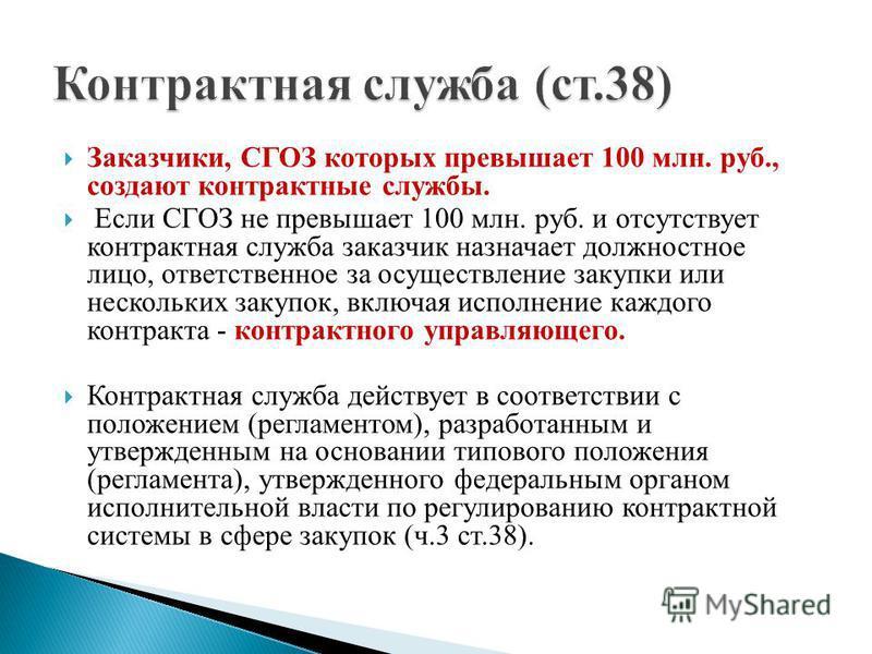 Заказчики, СГОЗ которых превышает 100 млн. руб., создают контрактные службы. Если СГОЗ не превышает 100 млн. руб. и отсутствует контрактная служба заказчик назначает должностное лицо, ответственное за осуществление закупки или нескольких закупок, вкл
