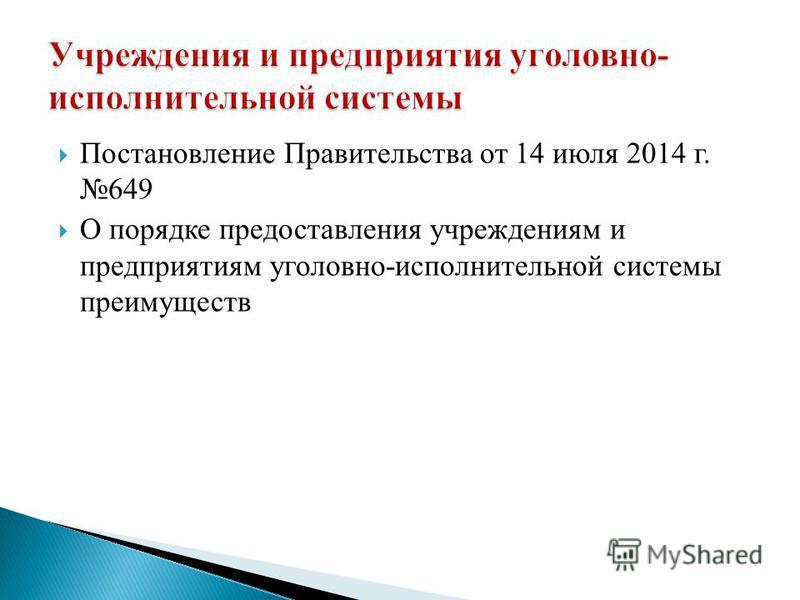 Постановление Правительства от 14 июля 2014 г. 649 О порядке предоставления учреждениям и предприятиям уголовно-исполнительной системы преимуществ