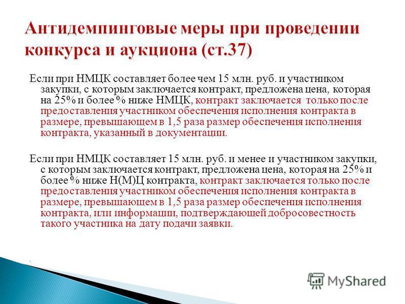 Если при НМЦК составляет более чем 15 млн. руб. и участником закупки, с которым заключается контракт, предложена цена, которая на 25% и более % ниже НМЦК, контракт заключается только после предоставления участником обеспечения исполнения контракта в