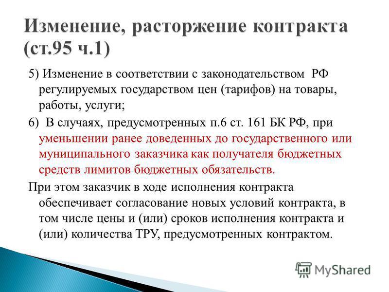 5) Изменение в соответствии с законодательством РФ регулируемых государством цен (тарифов) на товары, работы, услуги; 6) В случаях, предусмотренных п.6 ст. 161 БК РФ, при уменьшении ранее доведенных до государственного или муниципального заказчика ка
