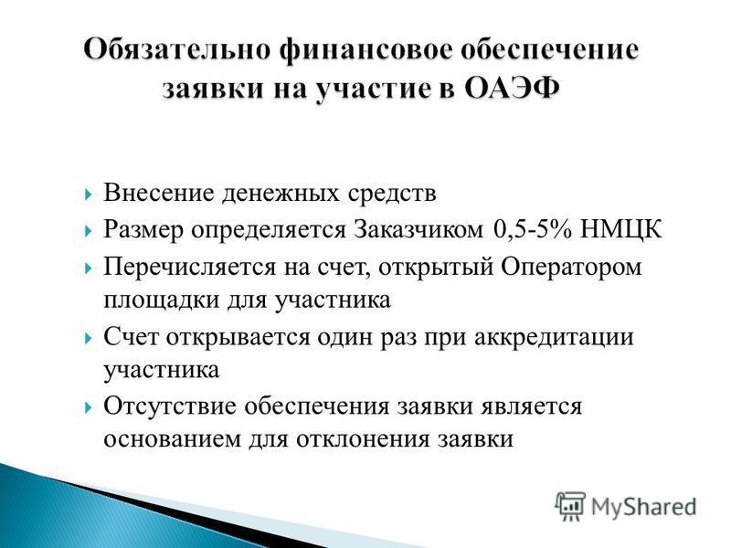 Внесение денежных средств Размер определяется Заказчиком 0,5-5% НМЦК Перечисляется на счет, открытый Оператором площадки для участника Счет открывается один раз при аккредитации участника Отсутствие обеспечения заявки является основанием для отклонен