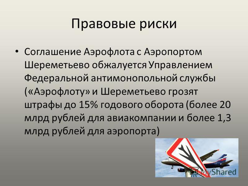 Правовые риски Соглашение Аэрофлота с Аэропортом Шереметьево обжалуется Управлением Федеральной антимонопольной службы ( « Аэрофлоту» и Шереметьево грозят штрафы до 15% годового оборота (более 20 млрд рублей для авиакомпании и более 1,3 млрд рублей д