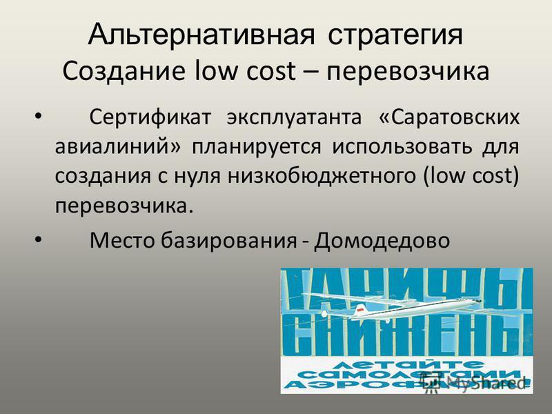 Альтернативная стратегия Создание low cost – перевозчика Сертификат эксплуатанта «Саратовских авиалиний» планируется использовать для создания с нуля низко бюджетного (low cost) перевозчика. Место базирования - Домодедово
