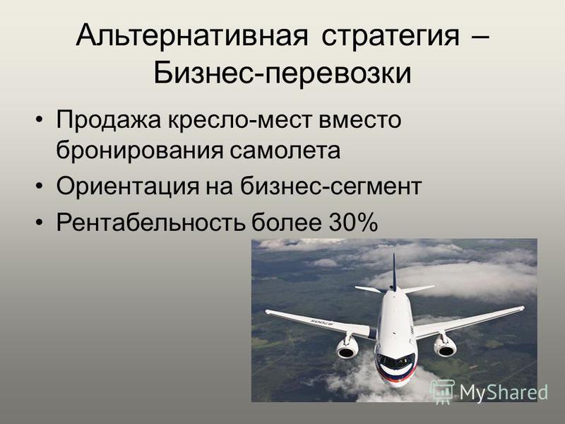 Альтернативная стратегия – Бизнес-перевозки Продажа кресло-мест вместо бронирования самолета Ориентация на бизнес-сегмент Рентабельность более 30%