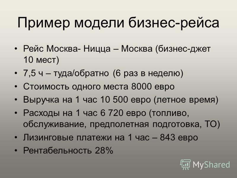 Пример модели бизнес-рейса Рейс Москва- Ницца – Москва (бизнес-джет 10 мест) 7,5 ч – туда/обратно (6 раз в неделю) Стоимость одного места 8000 евро Выручка на 1 час 10 500 евро (летное время) Расходы на 1 час 6 720 евро (топливо, обслуживание, предпо