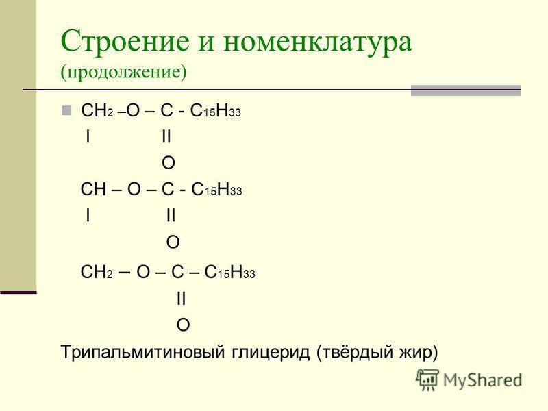 Строение и номенклатура (продолжение) CH 2 – O – C - C 15 H 33 I II O CH – O – C - C 15 H 33 I II O CH 2 – O – C – C 15 H 33 II O Трипальмитиновый глицерид (твёрдый жир)