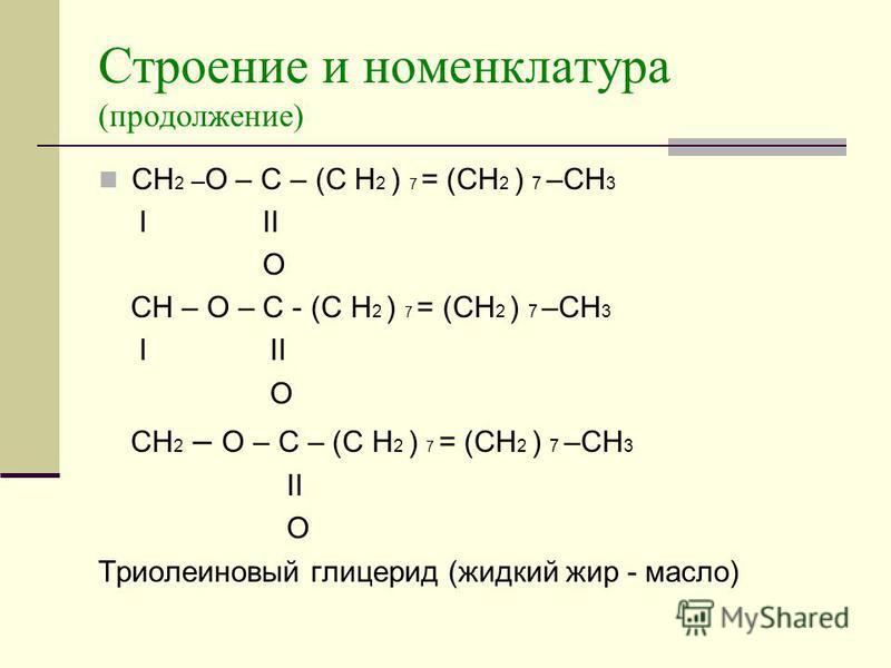 Строение и номенклатура (продолжение) CH 2 – O – C – (C H 2 ) 7 = (СН 2 ) 7 –СН 3 I II O CH – O – C - (C H 2 ) 7 = (СН 2 ) 7 –СН 3 I II O CH 2 – O – C – (C H 2 ) 7 = (СН 2 ) 7 –СН 3 II O Триолеиновый глицерид (жидкий жир - масло)