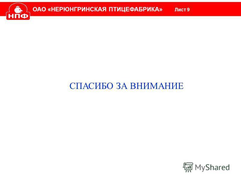 ОАО «НЕРЮНГРИНСКАЯ ПТИЦЕФАБРИКА» Лист 9 СПАСИБО ЗА ВНИМАНИЕ