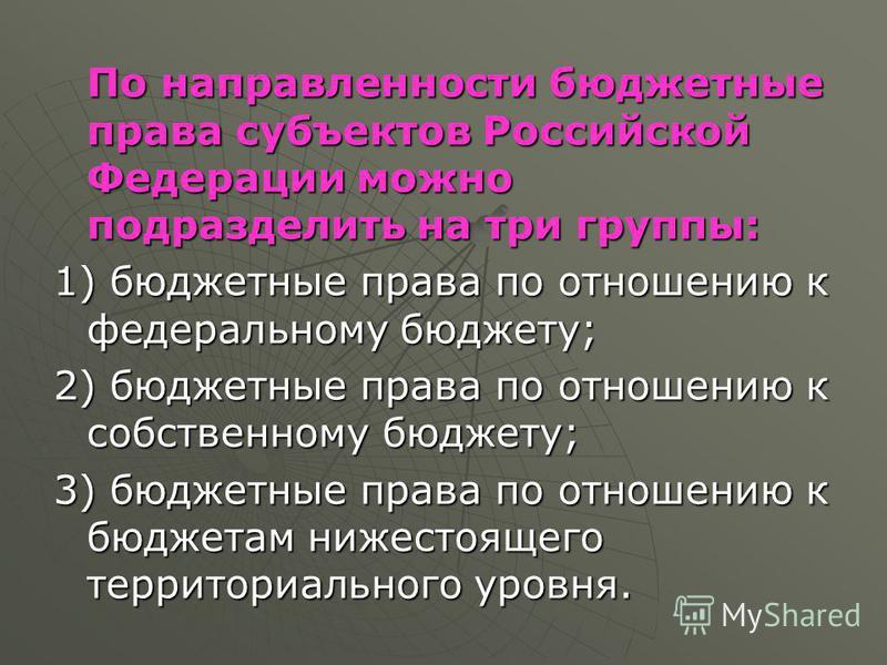 По направленности бюджетные права субъектов Российской Федерации можно подразделить на три группы: 1) бюджетные права по отношению к федеральному бюджету; 2) бюджетные права по отношению к собственному бюджету; 3) бюджетные права по отношению к бюдже
