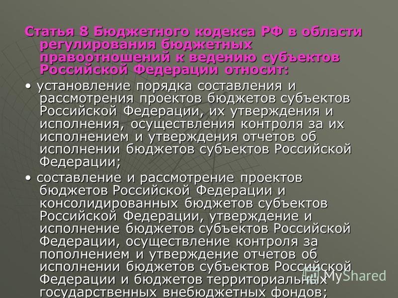 Статья 8 Бюджетного кодекса РФ в области регулирования бюджетных правоотношений к ведению субъектов Российской Федерации относит: установление порядка составления и рассмотрения проектов бюджетов субъектов Российской Федерации, их утверждения и испол