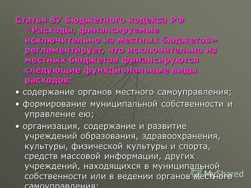 Статья 87 Бюджетного кодекса РФ «Расходы, финансируемые исключительно из местных бюджетов» регламентирует, что исключительно из местных бюджетов финансируются следующие функциональные виды расходов: содержание органов местного самоуправления; содержа