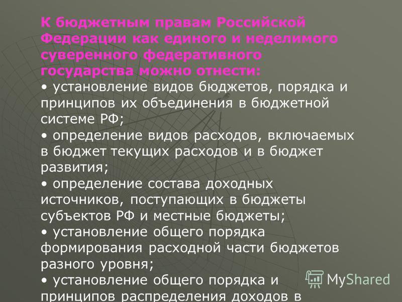 К бюджетным правам Российской Федерации как единого и неделимого суверенного федеративного государства можно отнести: установление видов бюджетов, порядка и принципов их объединения в бюджетной системе РФ; определение видов расходов, включаемых в бюд