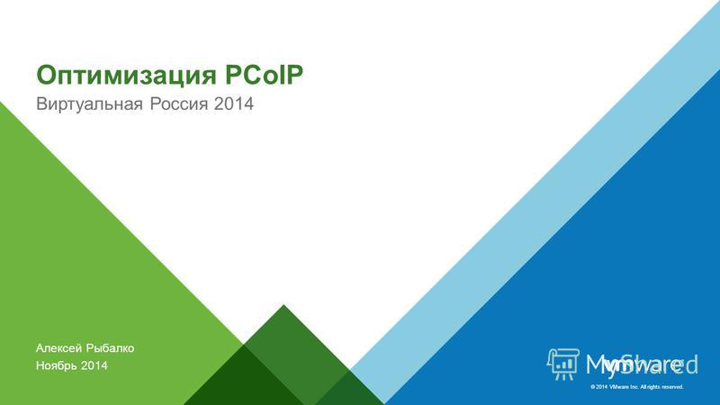 © 2014 VMware Inc. All rights reserved. Оптимизация PCoIP Виртуальная Россия 2014 Алексей Рыбалко Ноябрь 2014