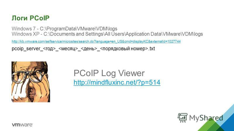 Логи PCoIP Windows 7 - C:\ProgramData\VMware\VDM\logs Windows XP - C:\Documents and Settings\All Users\Application Data\VMware\VDM\logs http://kb.vmware.com/selfservice/microsites/search.do?language=en_US&cmd=displayKC&externalId=1027744 pcoip_server