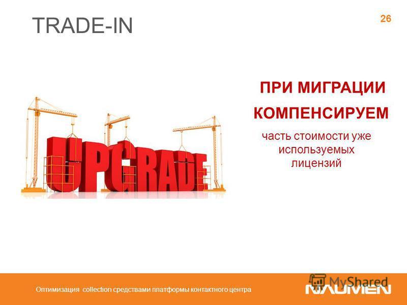 TRADE-IN часть стоимости уже используемых лицензий КОМПЕНСИРУЕМ ПРИ МИГРАЦИИ 26 Оптимизация collection средствами платформы контактного центра