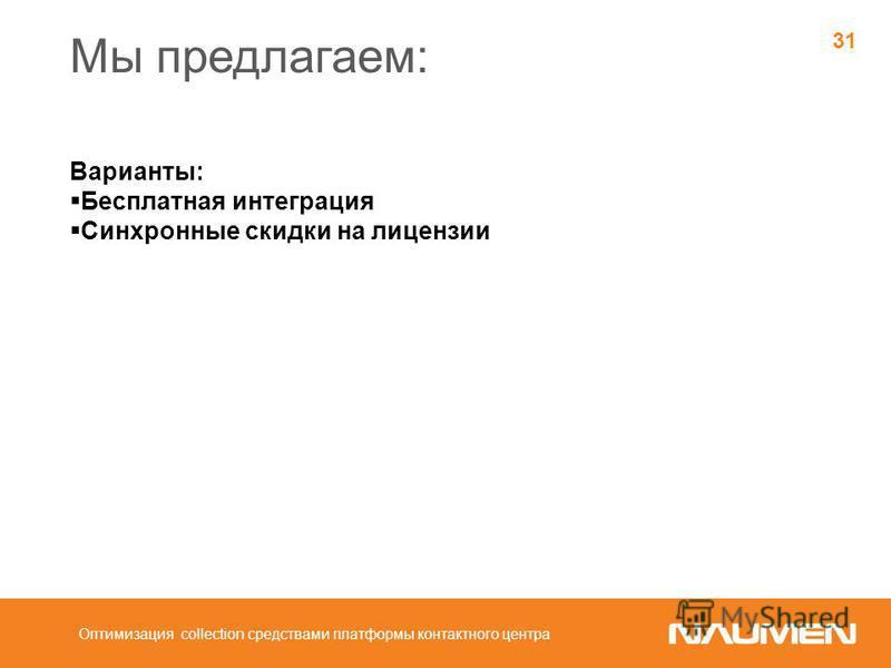 Мы предлагаем: Варианты: Бесплатная интеграция Синхронные скидки на лицензии Оптимизация collection средствами платформы контактного центра 31