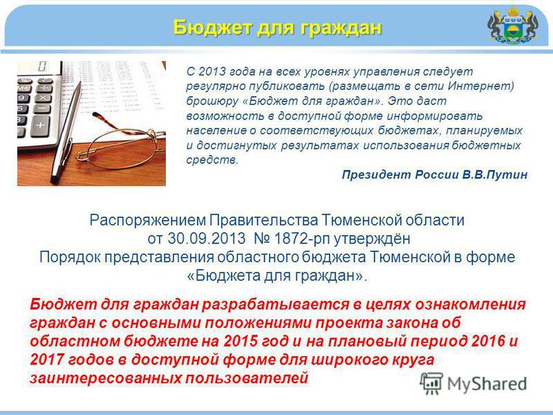 Распоряжением Правительства Тюменской области от 30.09.2013 1872-рп утверждён Порядок представления областного бюджета Тюменской в форме «Бюджета для граждан». Бюджет для граждан С 2013 года на всех уровнях управления следует регулярно публиковать (р
