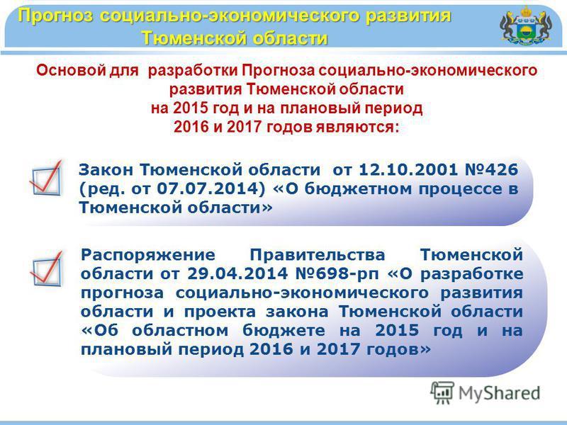 Прогноз социально-экономического развития Тюменской области Основой для разработки Прогноза социально-экономического развития Тюменской области на 2015 год и на плановый период 2016 и 2017 годов являются: Закон Тюменской области от 12.10.2001 426 (ре