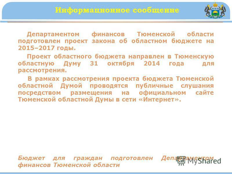 Информационное сообщение Департаментом финансов Тюменской области подготовлен проект закона об областном бюджете на 2015–2017 годы. Проект областного бюджета направлен в Тюменскую областную Думу 31 октября 2014 года для рассмотрения. В рамках рассмот