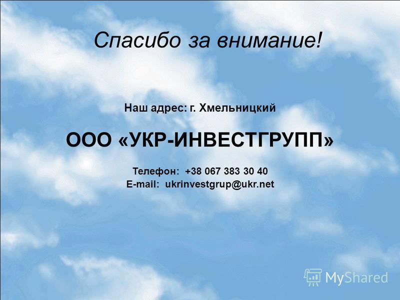 Спасибо за внимание! Наш адрес: г. Хмельницкий ООО «УКР-ИНВЕСТГРУПП» Телефон: +38 067 383 30 40 E-mail: ukrinvestgrup@ukr.net