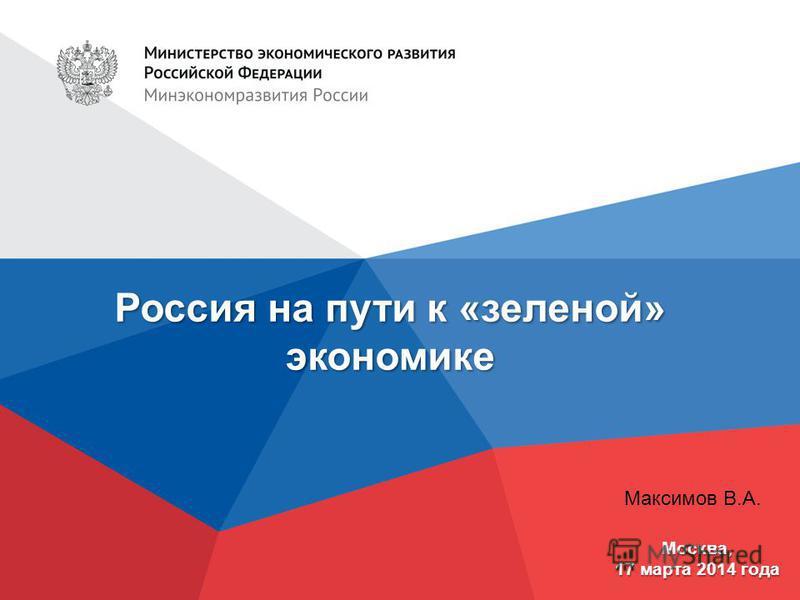 Россия на пути к «зеленой» экономике Москва, 17 марта 2014 года Максимов В.А.