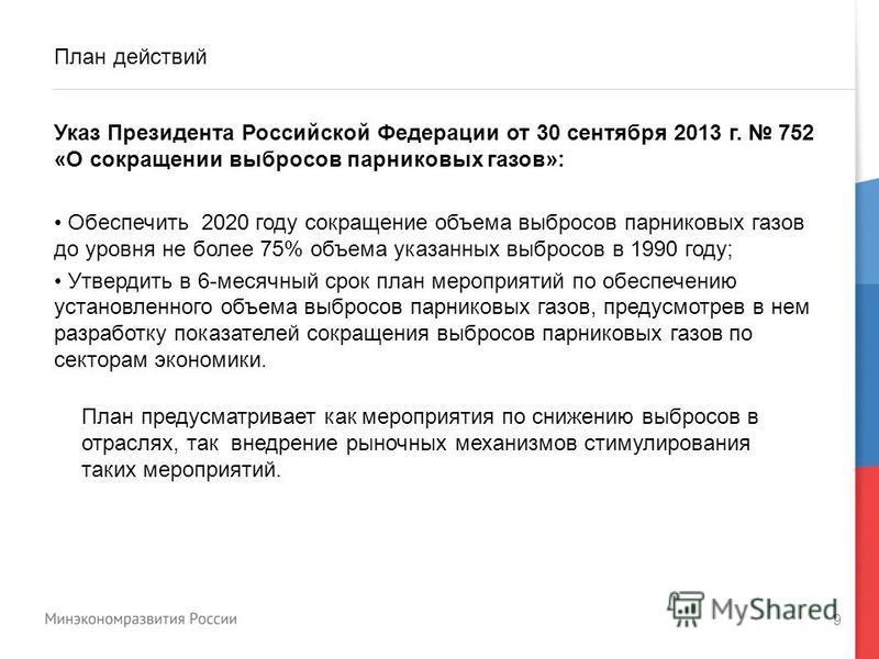 9 План действий Указ Президента Российской Федерации от 30 сентября 2013 г. 752 «О сокращении выбросов парниковых газов»: Обеспечить 2020 году сокращение объема выбросов парниковых газов до уровня не более 75% объема указанных выбросов в 1990 году; У