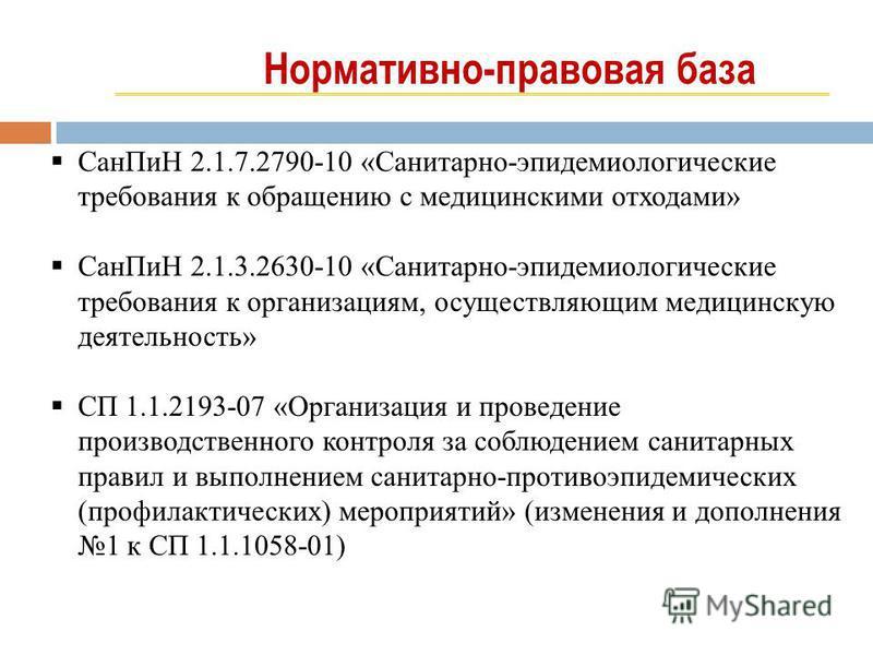 Нормативно-правовая база Сан ПиН 2.1.7.2790-10 «Санитарно-эпидемиологическийййе требования к обращению с медицинскими отходами» Сан ПиН 2.1.3.2630-10 «Санитарно-эпидемиологическийййе требования к организациям, осуществляющим медицинскую деятельность»