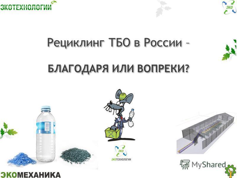 Рециклинг ТБО в России – БЛАГОДАРЯ ИЛИ ВОПРЕКИ? Рециклинг ТБО в России – БЛАГОДАРЯ ИЛИ ВОПРЕКИ?