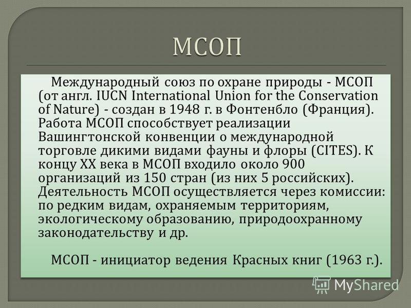 Международный союз по охране природы - МСОП ( от англ. IUCN International Union for the Conservation of Nature) - создан в 1948 г. в Фонтенбло ( Франция ). Работа МСОП способствует реализации Вашингтонской конвенции о международной торговле дикими ви