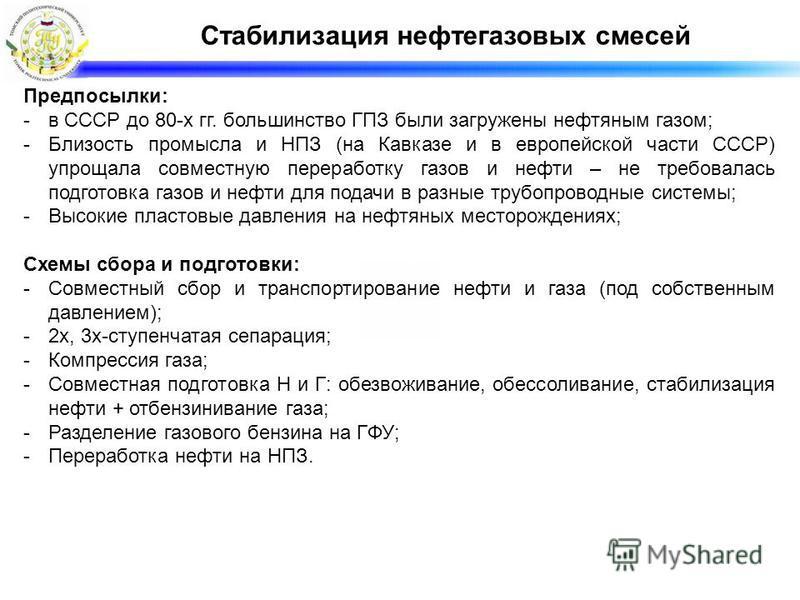 Стабилизация нефтегазовых смесей Предпосылки: -в СССР до 80-х гг. большинство ГПЗ были загружены нефтяным газом; -Близость промысла и НПЗ (на Кавказе и в европейской части СССР) упрощала совместную переработку газов и нефти – не требовалась подготовк