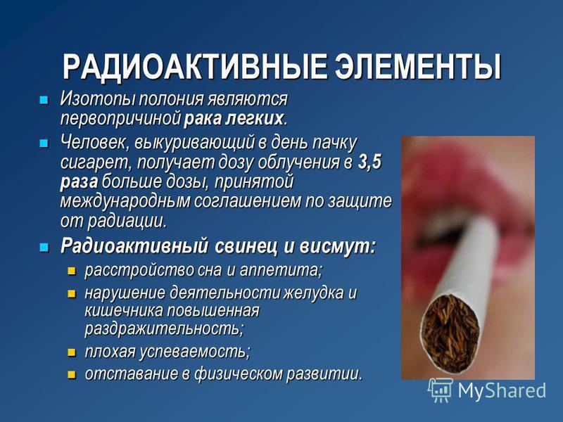 РАДИОАКТИВНЫЕ ЭЛЕМЕНТЫ Изотопы полония являются первопричиной рака легких. Изотопы полония являются первопричиной рака легких. Человек, выкуривающий в день пачку сигарет, получает дозу облучения в 3,5 раза больше дозы, принятой международным соглашен