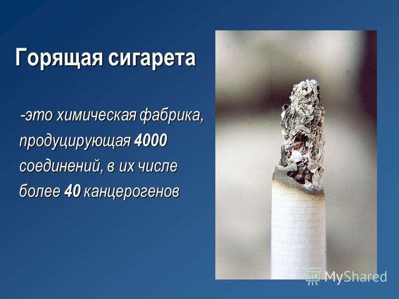 Горящая сигарета -это химическая фабрика, продуцирующая 4000 соединений, в их числе более 40 канцерогенов -это химическая фабрика, продуцирующая 4000 соединений, в их числе более 40 канцерогенов