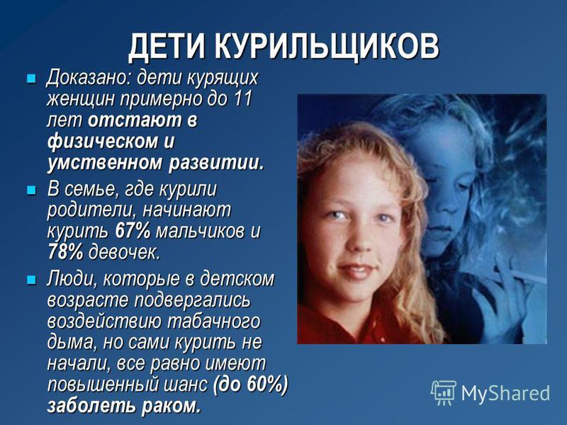 ДЕТИ КУРИЛЬЩИКОВ Доказано: дети курящих женщин примерно до 11 лет отстают в физическом и умственном развитии. Доказано: дети курящих женщин примерно до 11 лет отстают в физическом и умственном развитии. В семье, где курили родители, начинают курить 6
