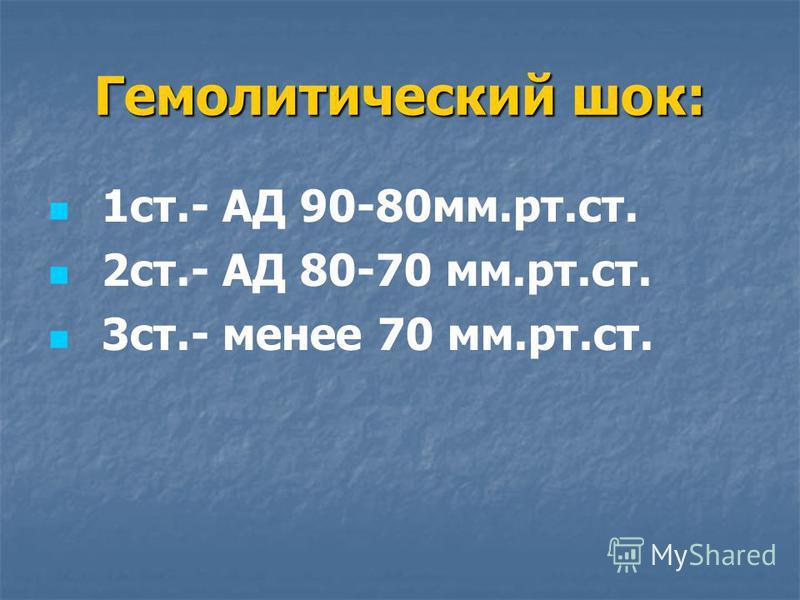Гемолитический шок: 1 ст.- АД 90-80 мм.рт.ст. 2 ст.- АД 80-70 мм.рт.ст. 3 ст.- менее 70 мм.рт.ст.